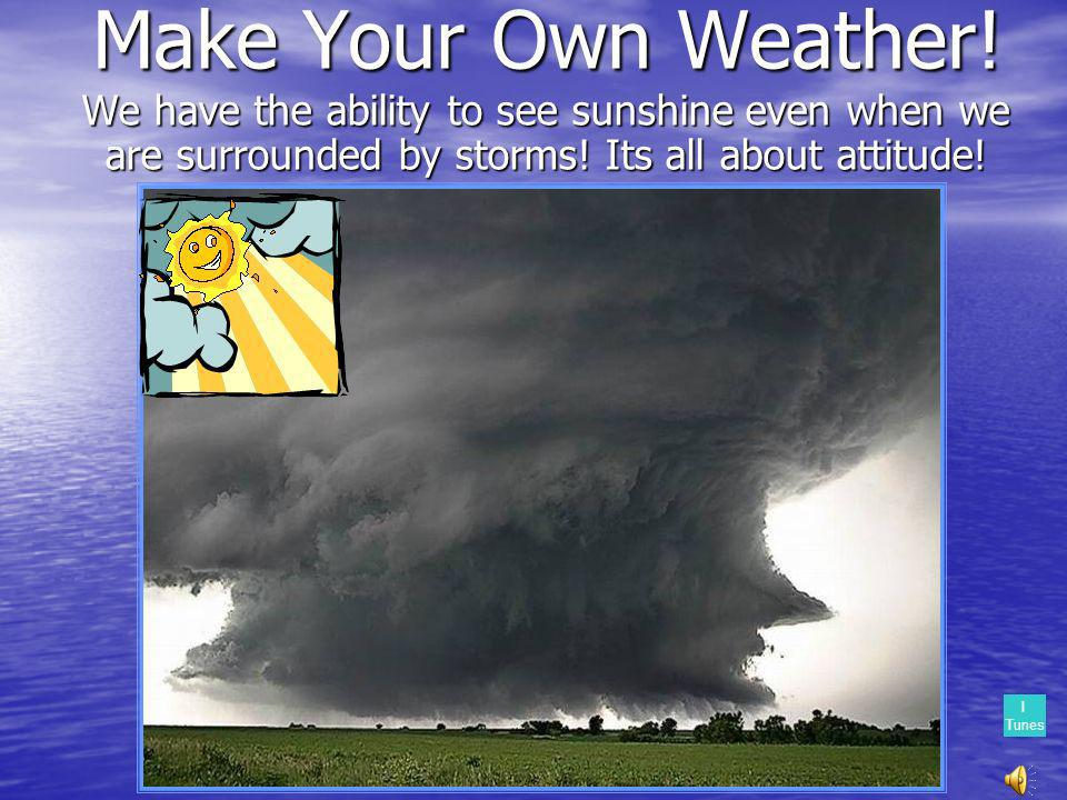 Make Your Own Weather.We have the ability to see sunshine even when we are surrounded by storms.