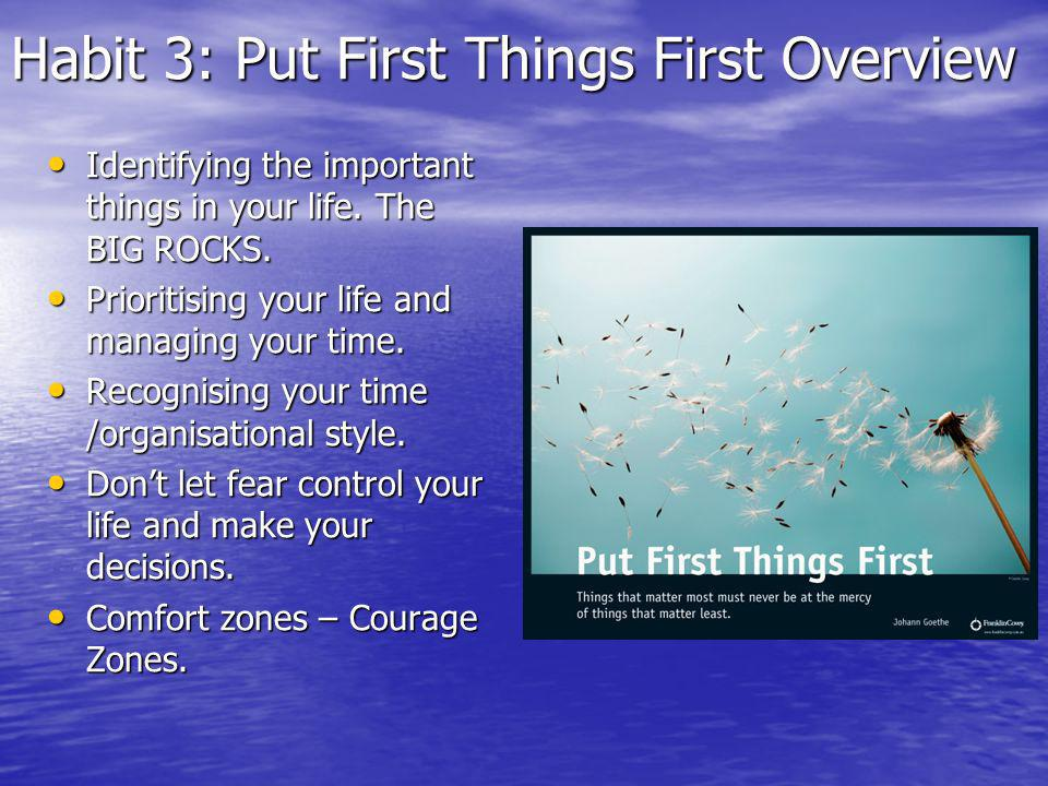 Habit 3: Put First Things First Overview Identifying the important things in your life.
