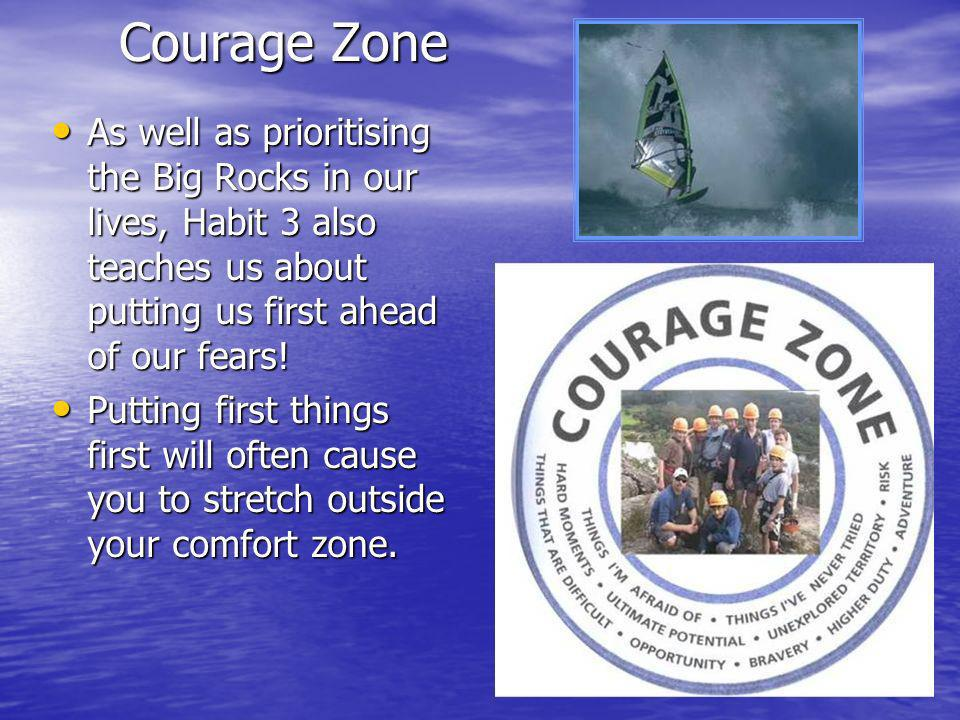 Courage Zone As well as prioritising the Big Rocks in our lives, Habit 3 also teaches us about putting us first ahead of our fears.