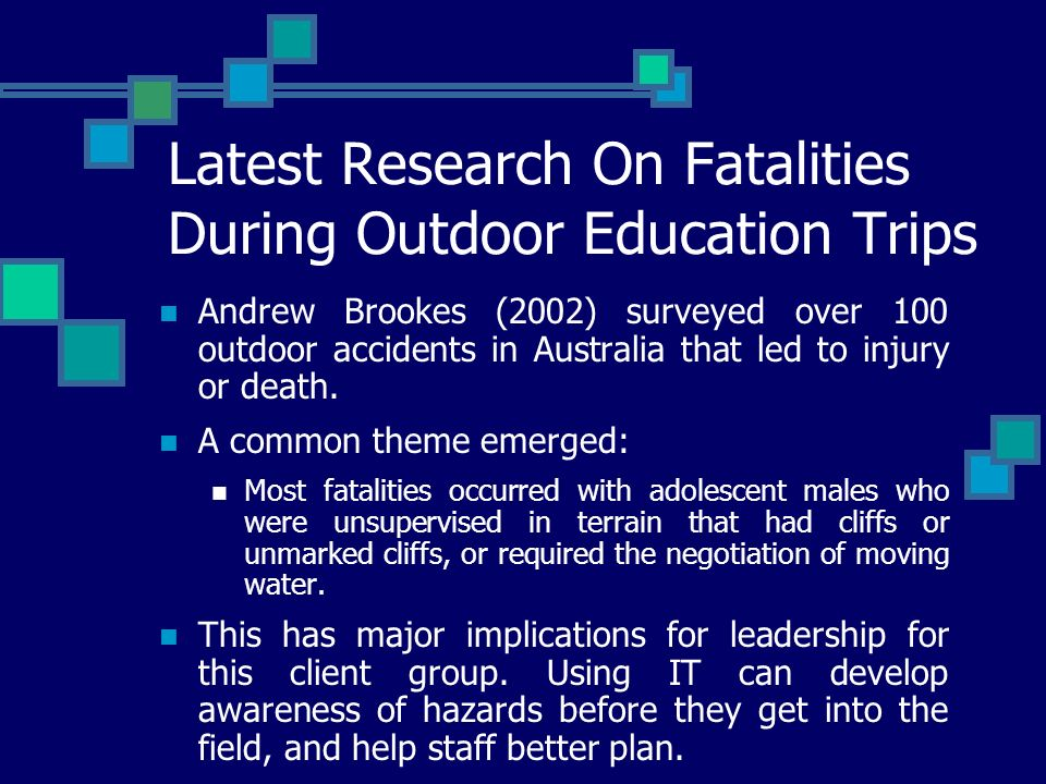 Latest Research On Fatalities During Outdoor Education Trips Andrew Brookes (2002) surveyed over 100 outdoor accidents in Australia that led to injury