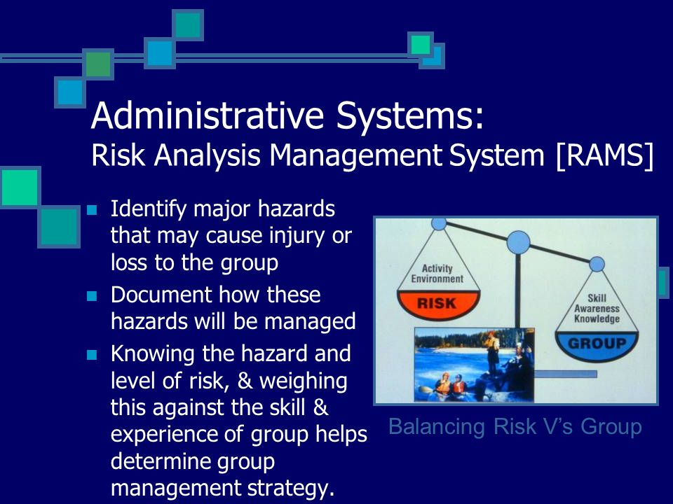 Administrative Systems: Risk Analysis Management System [RAMS] Identify major hazards that may cause injury or loss to the group Document how these ha