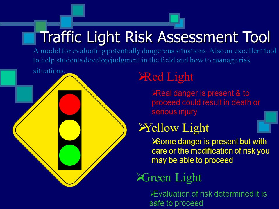 Traffic Light Risk Assessment Tool Red Light Real danger is present & to proceed could result in death or serious injury Yellow Light Some danger is p