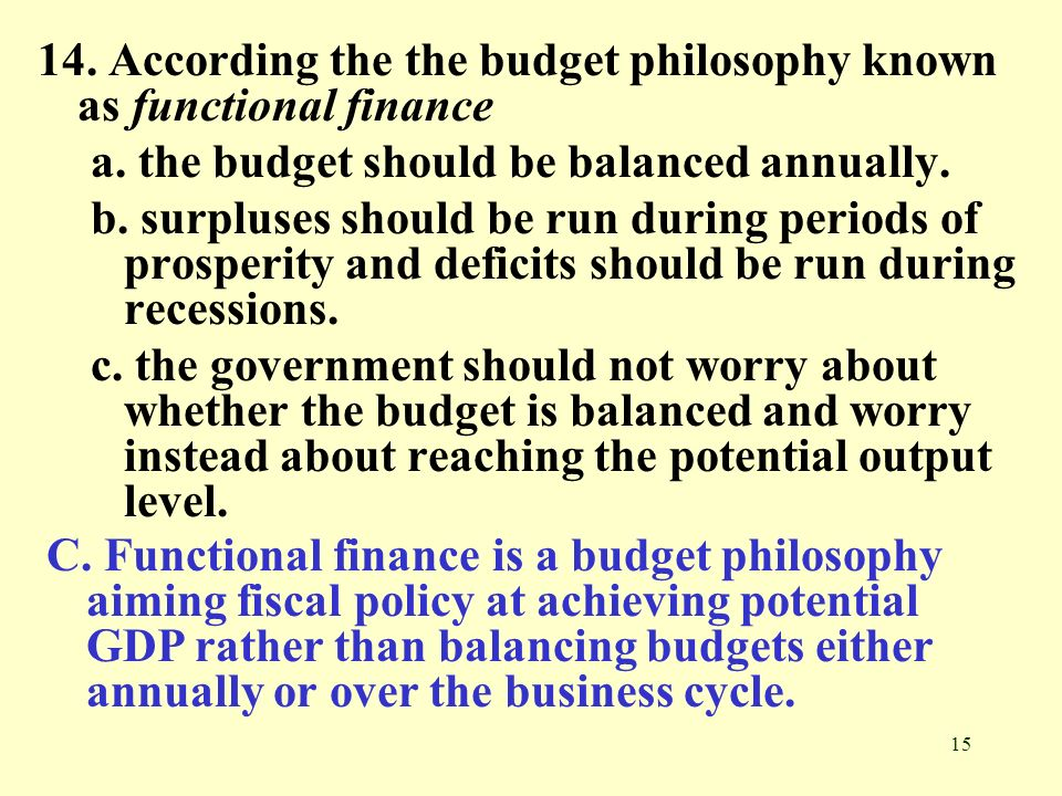 15 14. According the the budget philosophy known as functional finance a. the budget should be balanced annually. b. surpluses should be run during pe