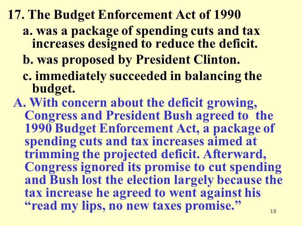 18 17. The Budget Enforcement Act of 1990 a. was a package of spending cuts and tax increases designed to reduce the deficit. b. was proposed by Presi