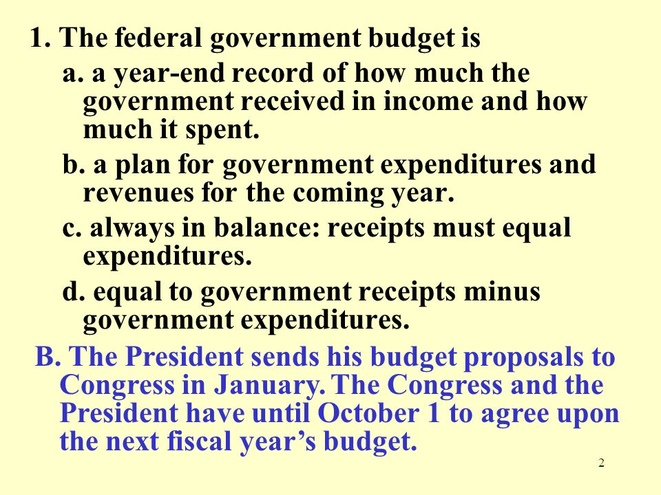 2 1. The federal government budget is a. a year-end record of how much the government received in income and how much it spent. b. a plan for governme
