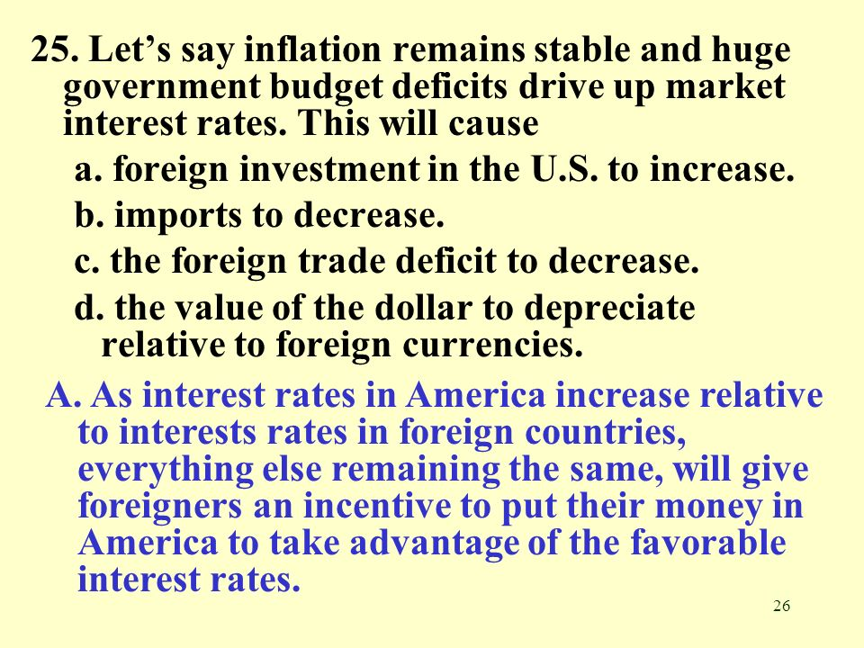 26 25. Lets say inflation remains stable and huge government budget deficits drive up market interest rates. This will cause a. foreign investment in