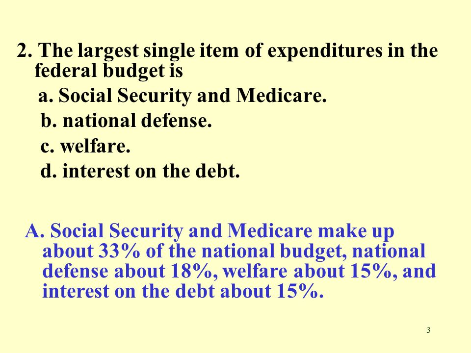 3 2. The largest single item of expenditures in the federal budget is a. Social Security and Medicare. b. national defense. c. welfare. d. interest on