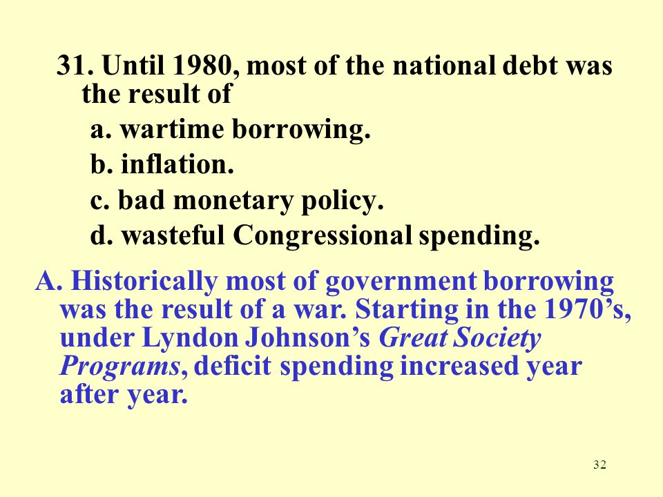 32 31. Until 1980, most of the national debt was the result of a. wartime borrowing. b. inflation. c. bad monetary policy. d. wasteful Congressional s