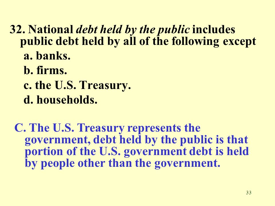 33 32. National debt held by the public includes public debt held by all of the following except a. banks. b. firms. c. the U.S. Treasury. d. househol