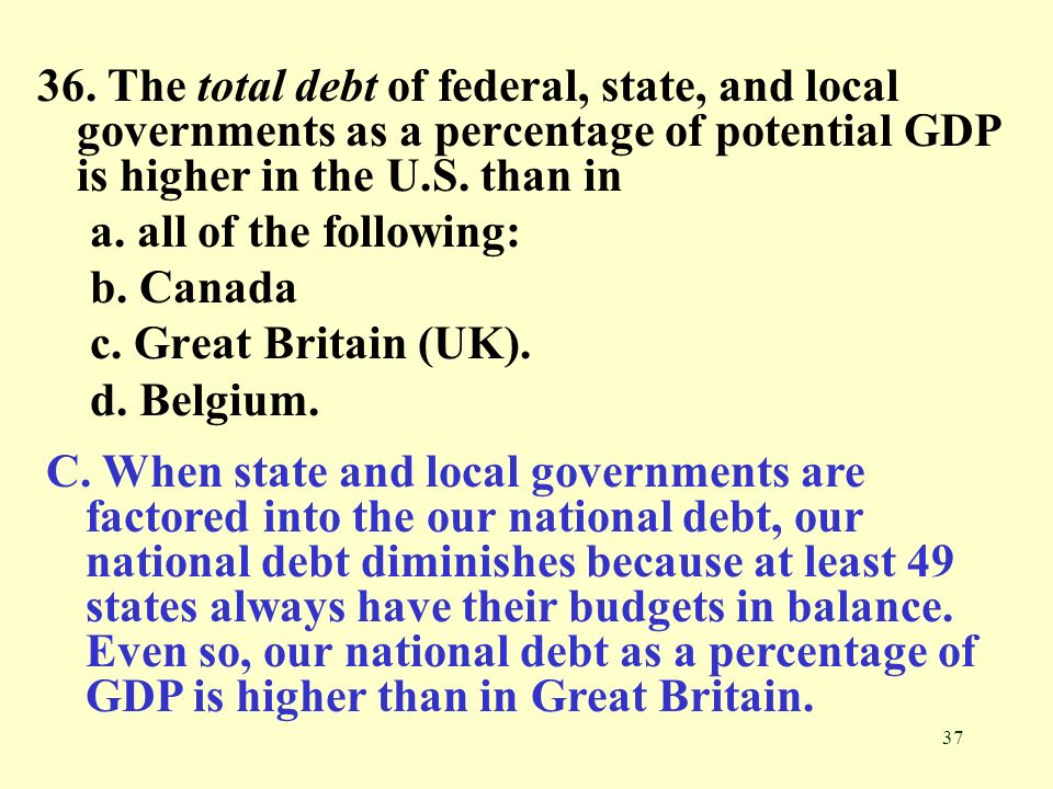 37 36. The total debt of federal, state, and local governments as a percentage of potential GDP is higher in the U.S. than in a. all of the following: