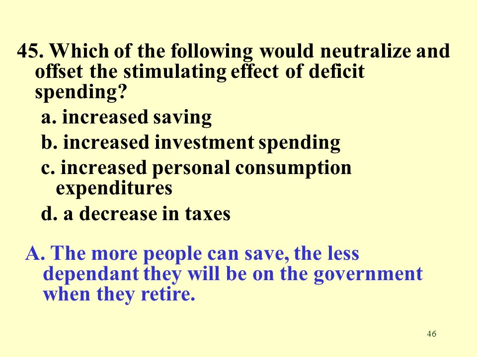 46 45. Which of the following would neutralize and offset the stimulating effect of deficit spending? a. increased saving b. increased investment spen