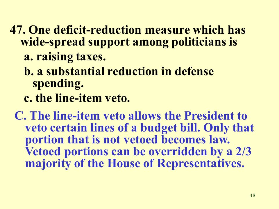 48 47. One deficit-reduction measure which has wide-spread support among politicians is a. raising taxes. b. a substantial reduction in defense spendi