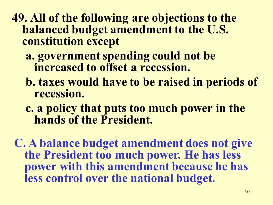 50 49. All of the following are objections to the balanced budget amendment to the U.S. constitution except a. government spending could not be increa