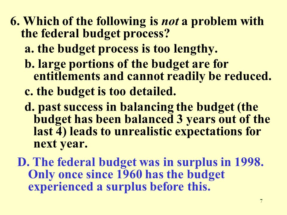 7 6. Which of the following is not a problem with the federal budget process? a. the budget process is too lengthy. b. large portions of the budget ar
