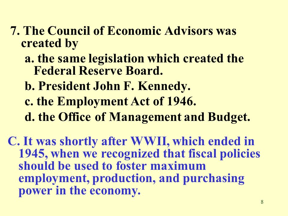 8 7. The Council of Economic Advisors was created by a. the same legislation which created the Federal Reserve Board. b. President John F. Kennedy. c.
