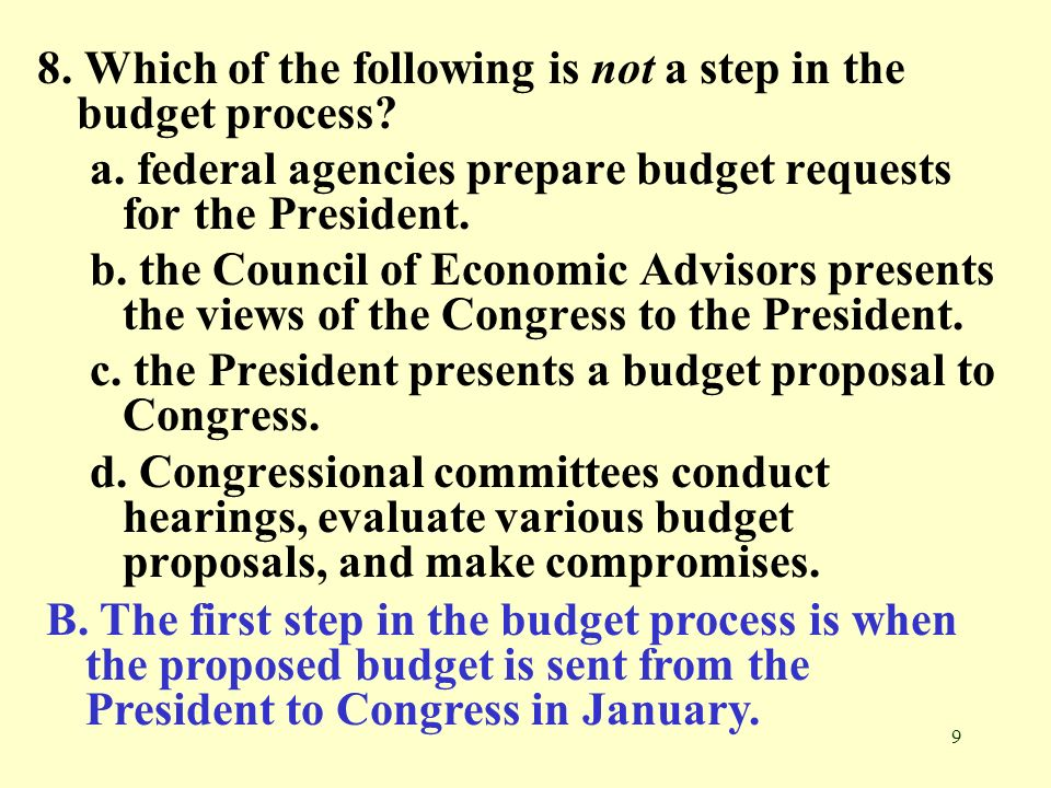 9 8. Which of the following is not a step in the budget process? a. federal agencies prepare budget requests for the President. b. the Council of Econ