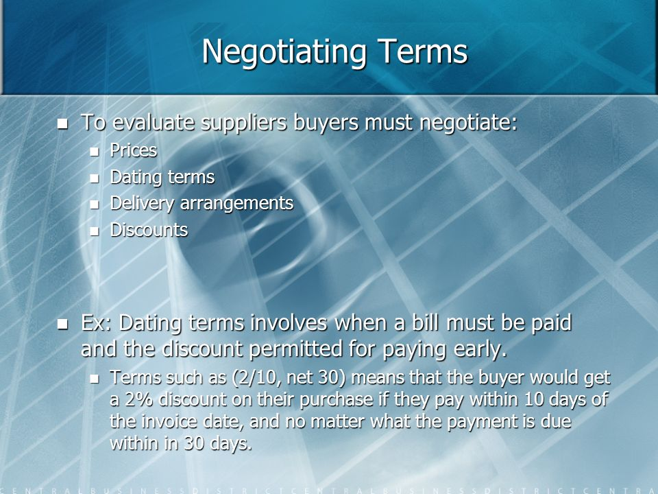 Negotiating Terms To evaluate suppliers buyers must negotiate: To evaluate suppliers buyers must negotiate: Prices Prices Dating terms Dating terms De