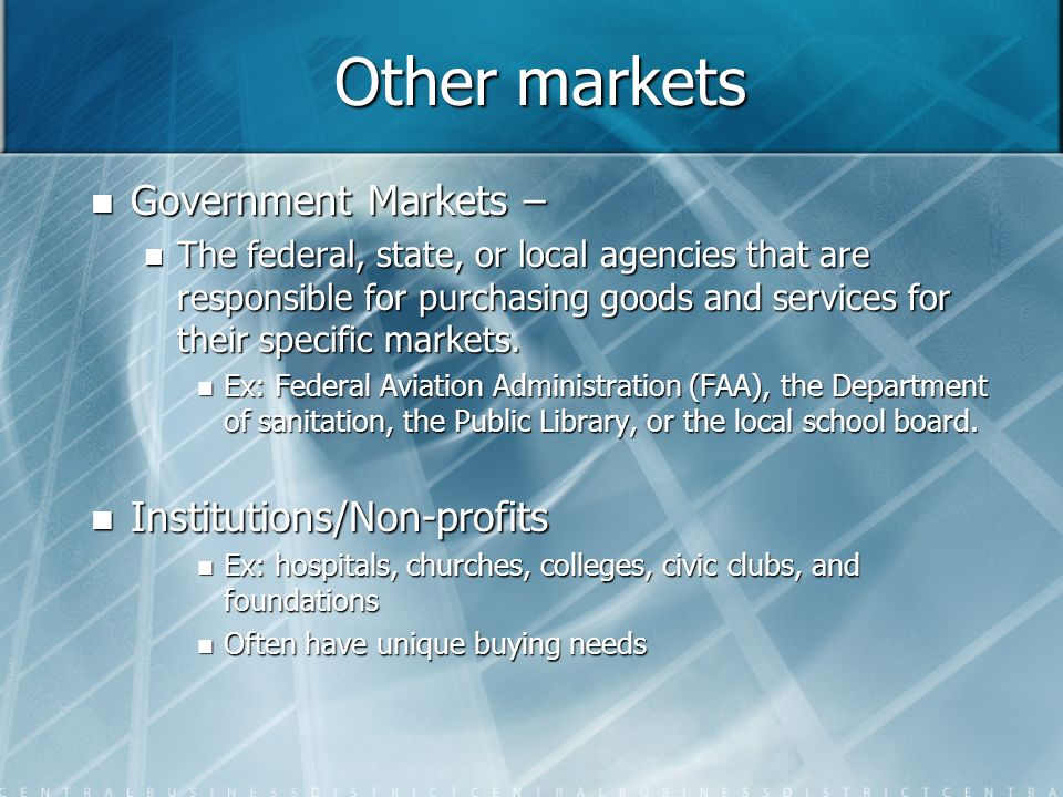 Other markets Government Markets – Government Markets – The federal, state, or local agencies that are responsible for purchasing goods and services f