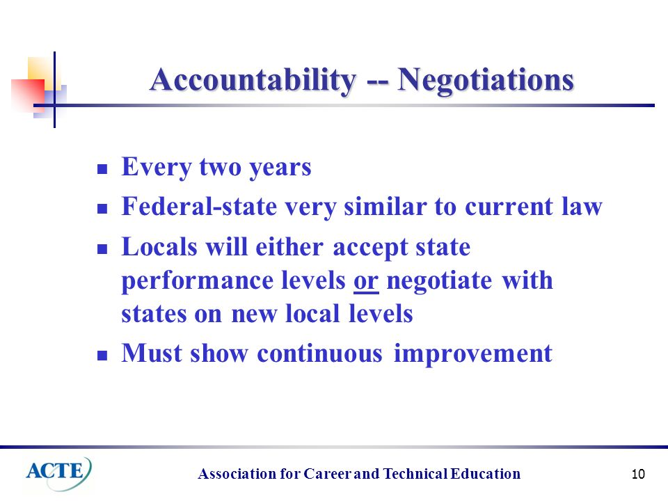 Association for Career and Technical Education 10 Accountability -- Negotiations Every two years Federal-state very similar to current law Locals will either accept state performance levels or negotiate with states on new local levels Must show continuous improvement