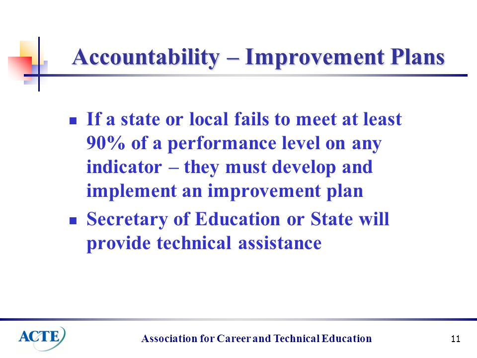 Association for Career and Technical Education 11 Accountability – Improvement Plans If a state or local fails to meet at least 90% of a performance level on any indicator – they must develop and implement an improvement plan Secretary of Education or State will provide technical assistance