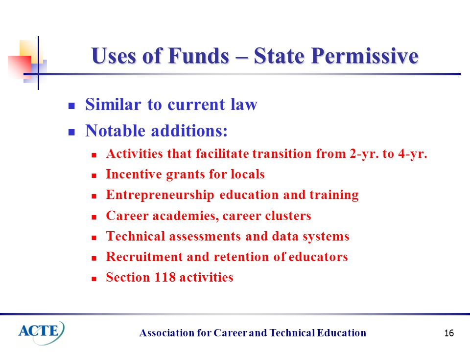Association for Career and Technical Education 16 Uses of Funds – State Permissive Similar to current law Notable additions: Activities that facilitate transition from 2-yr.