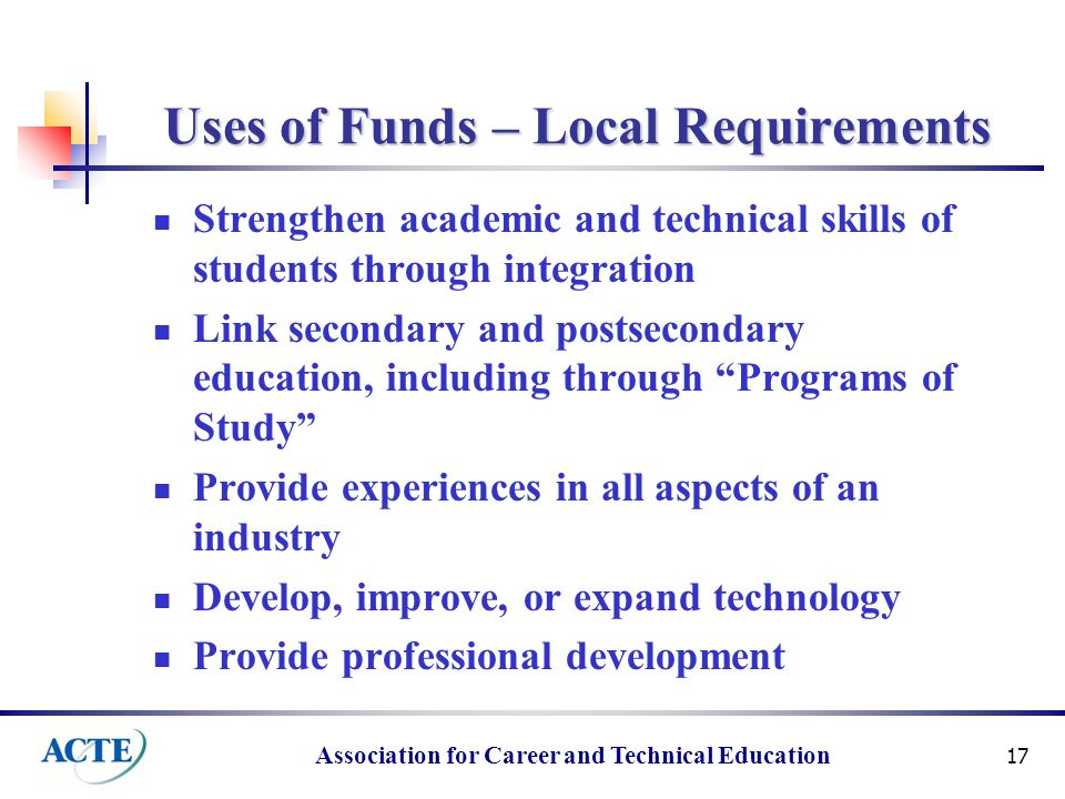 Association for Career and Technical Education 17 Uses of Funds – Local Requirements Strengthen academic and technical skills of students through integration Link secondary and postsecondary education, including through Programs of Study Provide experiences in all aspects of an industry Develop, improve, or expand technology Provide professional development