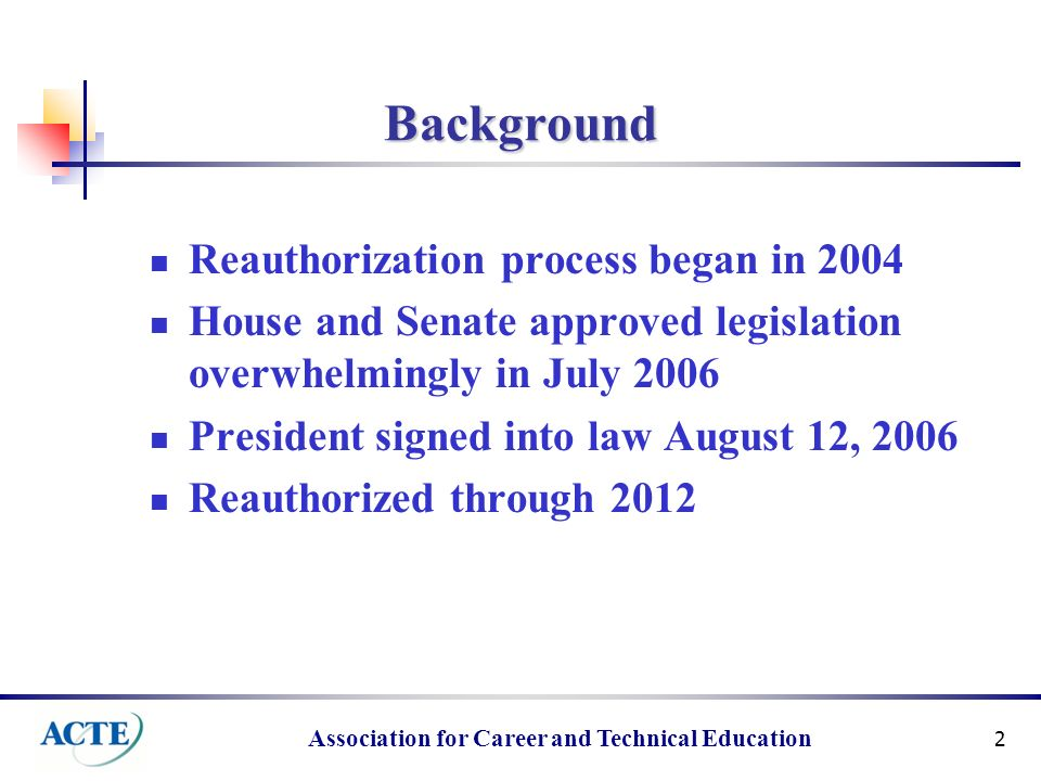 Association for Career and Technical Education 2 Background Reauthorization process began in 2004 House and Senate approved legislation overwhelmingly in July 2006 President signed into law August 12, 2006 Reauthorized through 2012