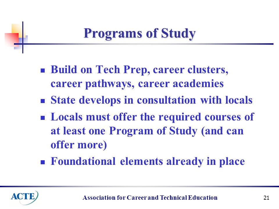 Association for Career and Technical Education 21 Programs of Study Build on Tech Prep, career clusters, career pathways, career academies State develops in consultation with locals Locals must offer the required courses of at least one Program of Study (and can offer more) Foundational elements already in place