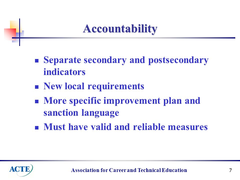 Association for Career and Technical Education 7 Accountability Separate secondary and postsecondary indicators New local requirements More specific improvement plan and sanction language Must have valid and reliable measures
