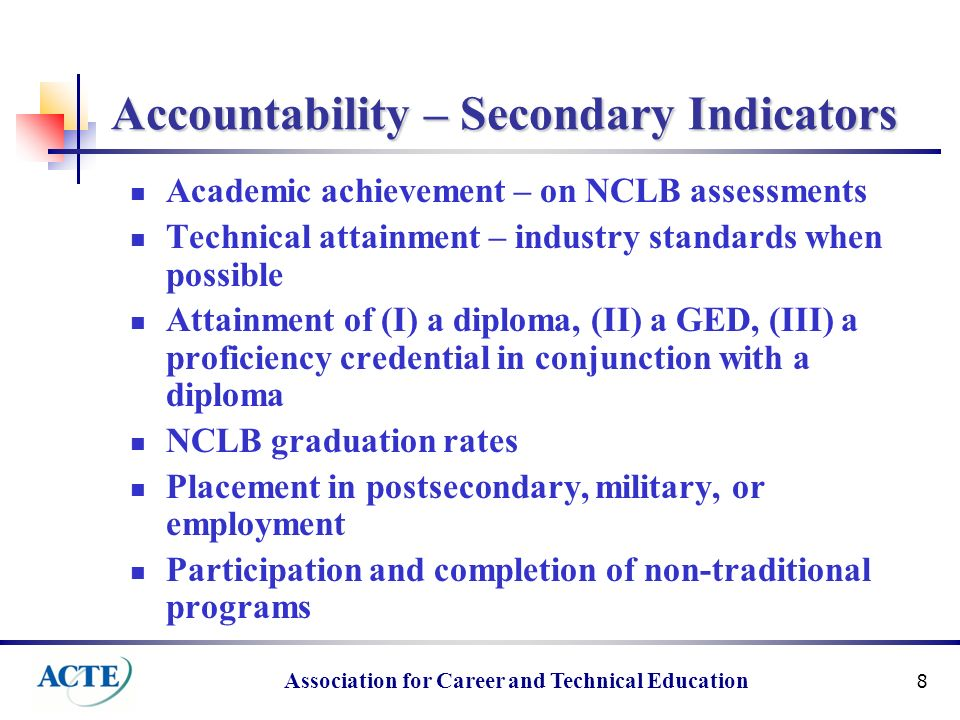 Association for Career and Technical Education 8 Accountability – Secondary Indicators Academic achievement – on NCLB assessments Technical attainment – industry standards when possible Attainment of (I) a diploma, (II) a GED, (III) a proficiency credential in conjunction with a diploma NCLB graduation rates Placement in postsecondary, military, or employment Participation and completion of non-traditional programs