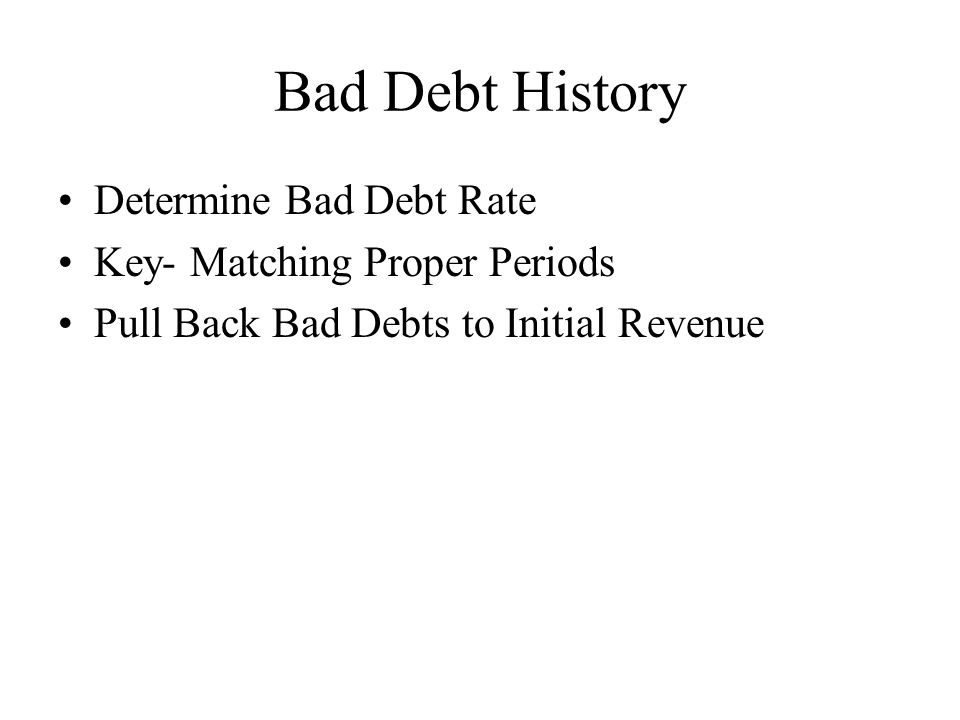 Bad Debt History Determine Bad Debt Rate Key- Matching Proper Periods Pull Back Bad Debts to Initial Revenue