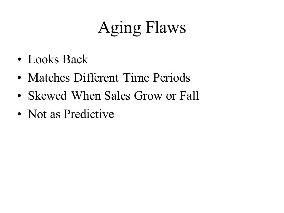 Aging Flaws Looks Back Matches Different Time Periods Skewed When Sales Grow or Fall Not as Predictive