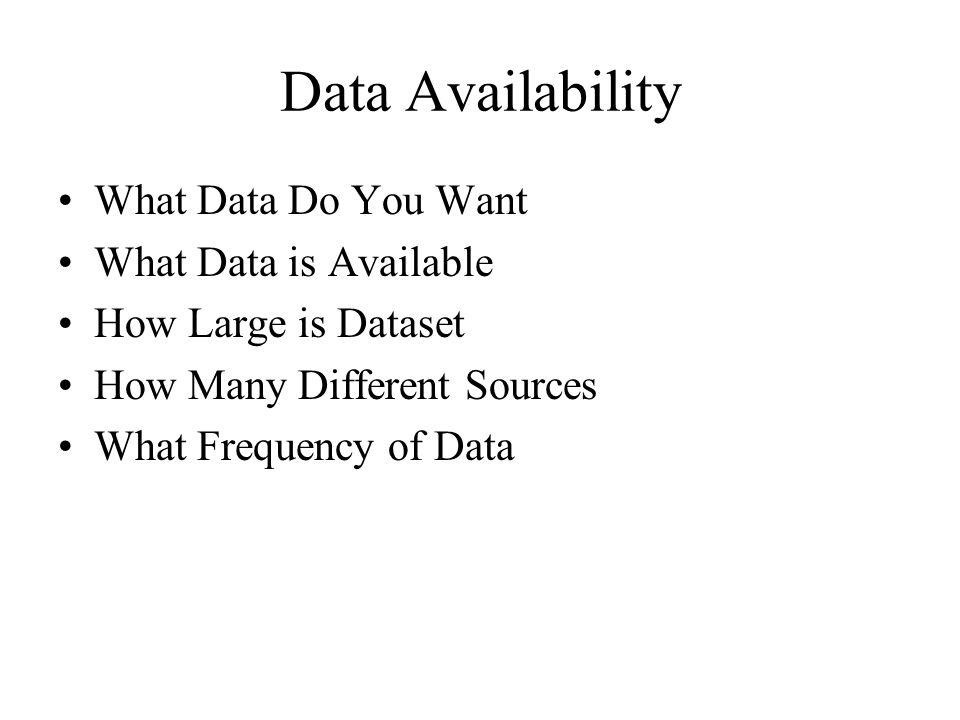 Data Availability What Data Do You Want What Data is Available How Large is Dataset How Many Different Sources What Frequency of Data