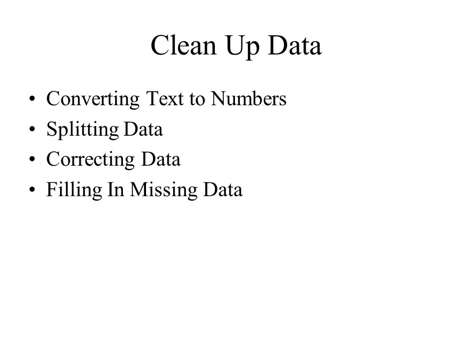 Clean Up Data Converting Text to Numbers Splitting Data Correcting Data Filling In Missing Data