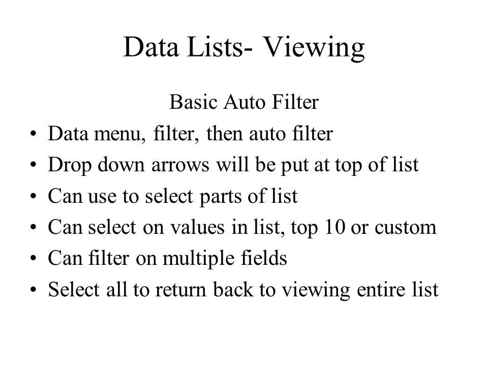 Data Lists- Viewing Basic Auto Filter Data menu, filter, then auto filter Drop down arrows will be put at top of list Can use to select parts of list