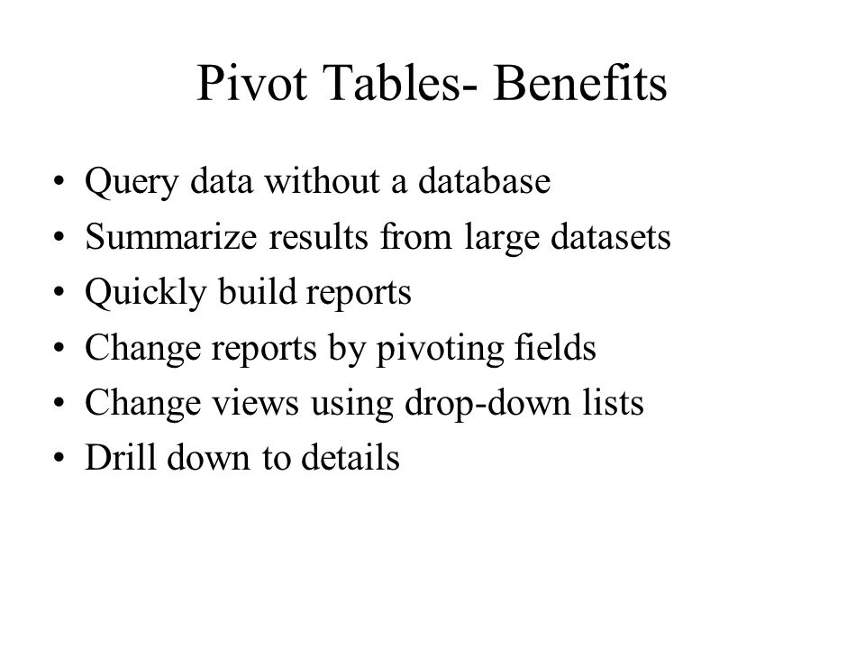 Pivot Tables- Benefits Query data without a database Summarize results from large datasets Quickly build reports Change reports by pivoting fields Cha