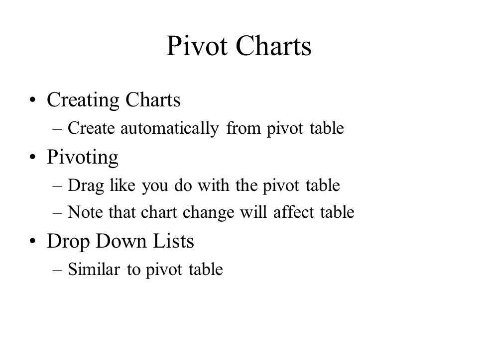 Pivot Charts Creating Charts –Create automatically from pivot table Pivoting –Drag like you do with the pivot table –Note that chart change will affec
