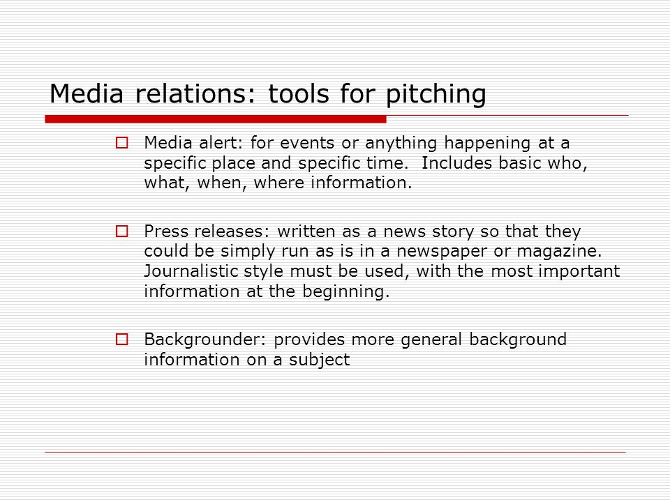 Media relations: tools for pitching Media alert: for events or anything happening at a specific place and specific time. Includes basic who, what, whe