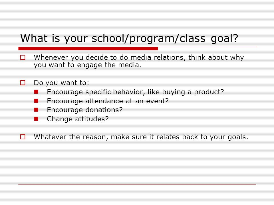What is your school/program/class goal? Whenever you decide to do media relations, think about why you want to engage the media. Do you want to: Encou