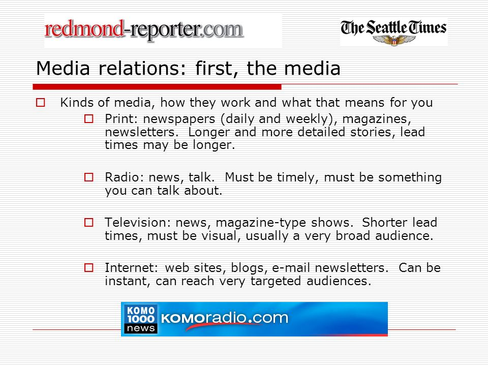 Media relations: reporters Kinds of reporters and how they work and what that means for you News reporters: just the facts Beat reporters: the story must relate to their assigned subject area Feature reporters: less emphasis on timeliness, more on how-to, service or human interest stories Columnists: can (and must) give their opinion News analysts: reporters who place a specific breaking news story in a larger context, often historical or geographic
