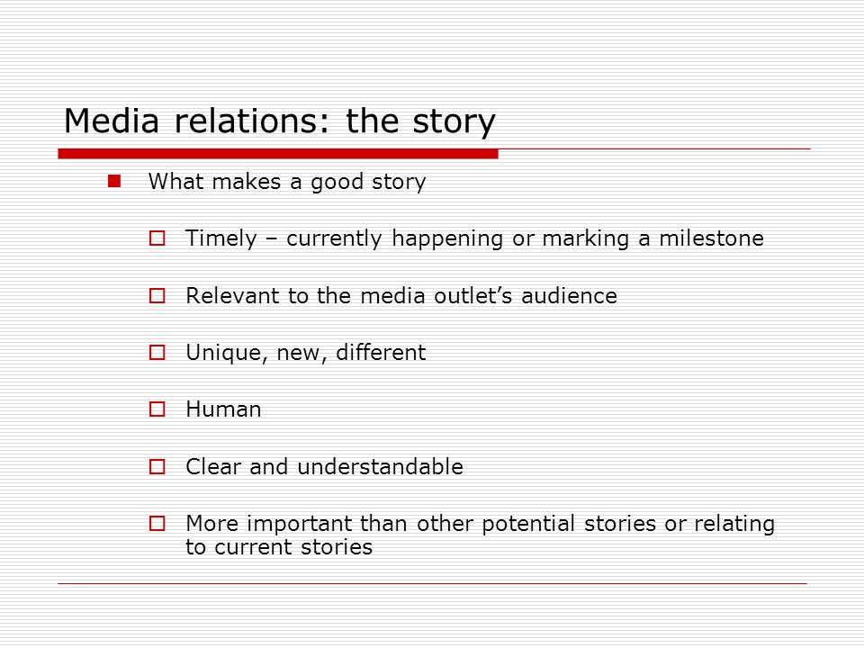 Media relations, now the relations Who do you call with which story Beat writer: if someone is assigned to a specific topic area, you may go directly to them Editor: if you arent sure who would cover a particular story, or there are several different approaches that could work, go to a section editor, such as the lifestyle editor at a newspaper Assignment desk: for local television news, this person needs to know about your story.