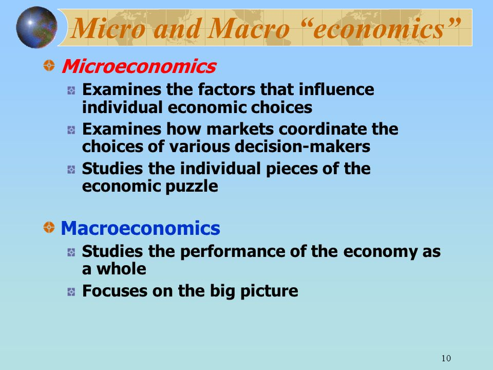 10 Micro and Macro economics Microeconomics Examines the factors that influence individual economic choices Examines how markets coordinate the choices of various decision-makers Studies the individual pieces of the economic puzzle Macroeconomics Studies the performance of the economy as a whole Focuses on the big picture