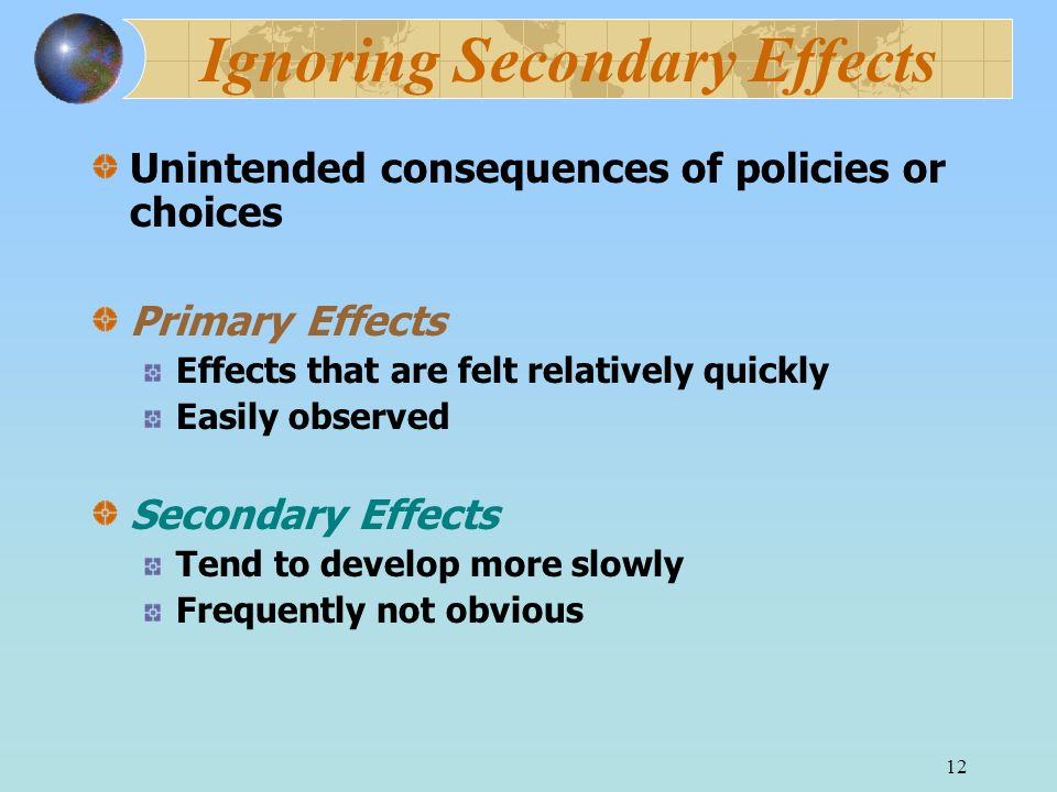 12 Ignoring Secondary Effects Unintended consequences of policies or choices Primary Effects Effects that are felt relatively quickly Easily observed