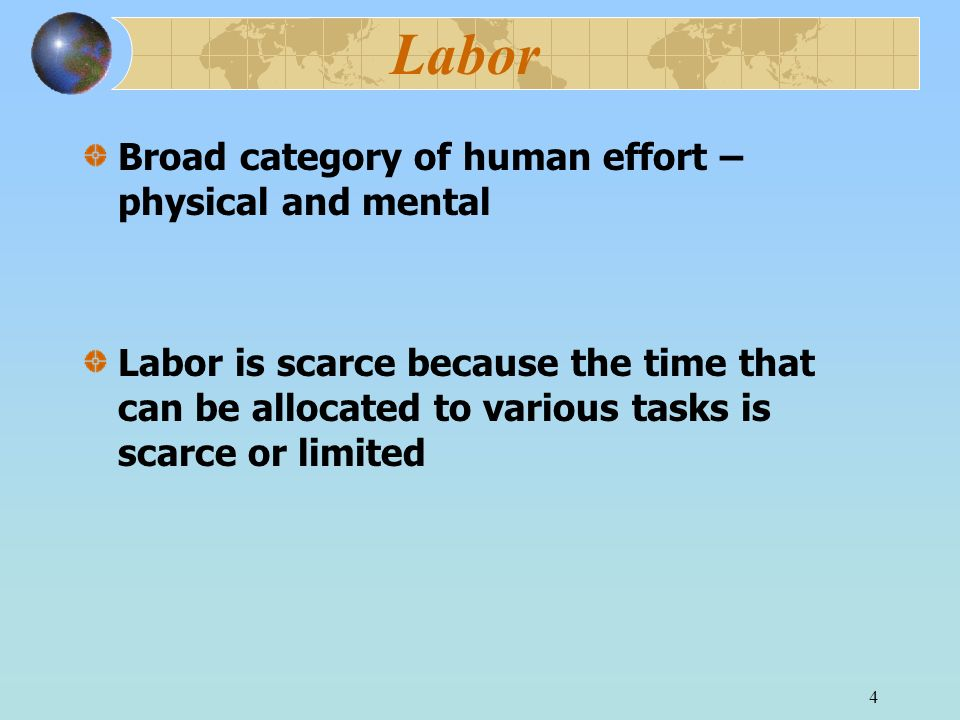4 Labor Broad category of human effort – physical and mental Labor is scarce because the time that can be allocated to various tasks is scarce or limited