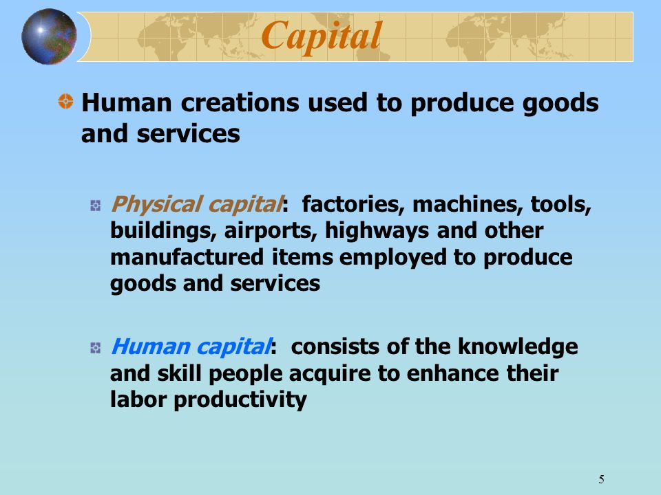 5 Capital Human creations used to produce goods and services Physical capital: factories, machines, tools, buildings, airports, highways and other manufactured items employed to produce goods and services Human capital: consists of the knowledge and skill people acquire to enhance their labor productivity