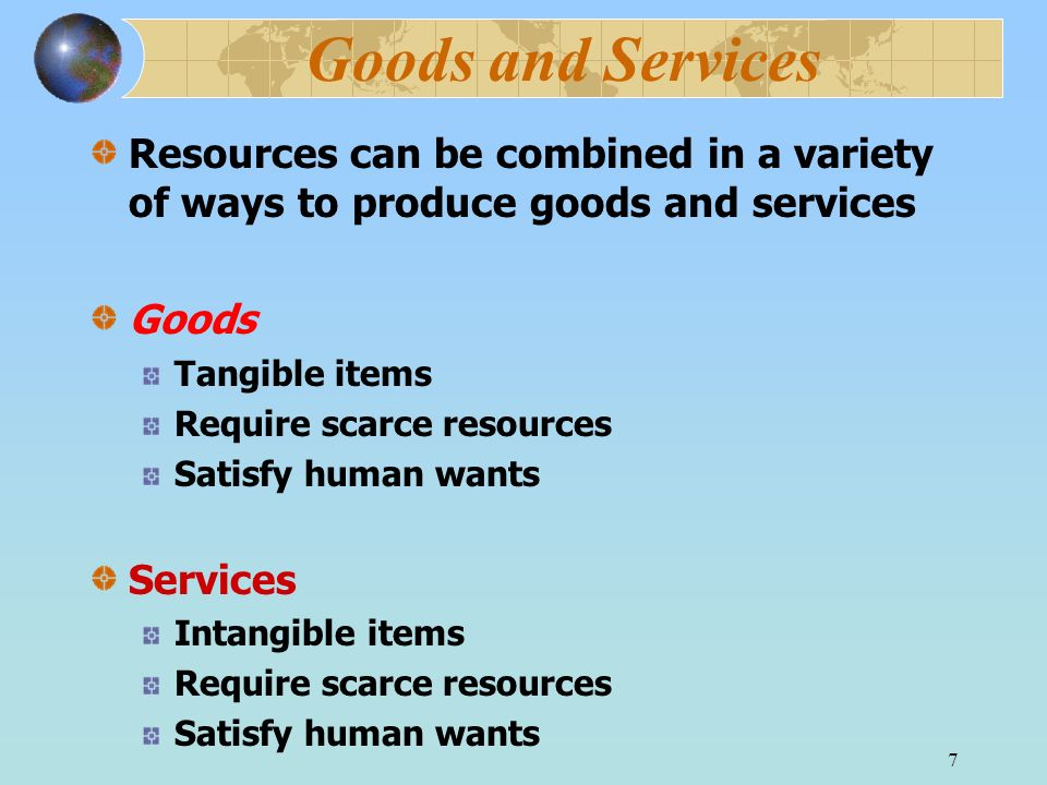 7 Goods and Services Resources can be combined in a variety of ways to produce goods and services Goods Tangible items Require scarce resources Satisf