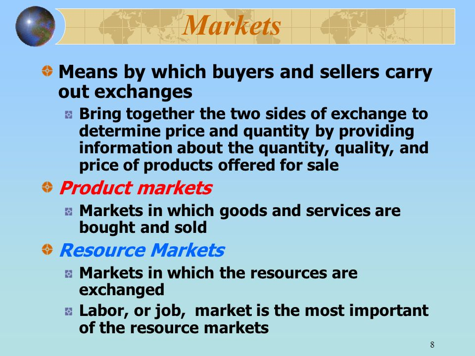 8 Markets Means by which buyers and sellers carry out exchanges Bring together the two sides of exchange to determine price and quantity by providing information about the quantity, quality, and price of products offered for sale Product markets Markets in which goods and services are bought and sold Resource Markets Markets in which the resources are exchanged Labor, or job, market is the most important of the resource markets