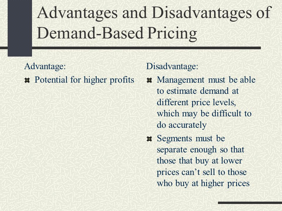 Advantages and Disadvantages of Demand-Based Pricing Advantage: Potential for higher profits Disadvantage: Management must be able to estimate demand