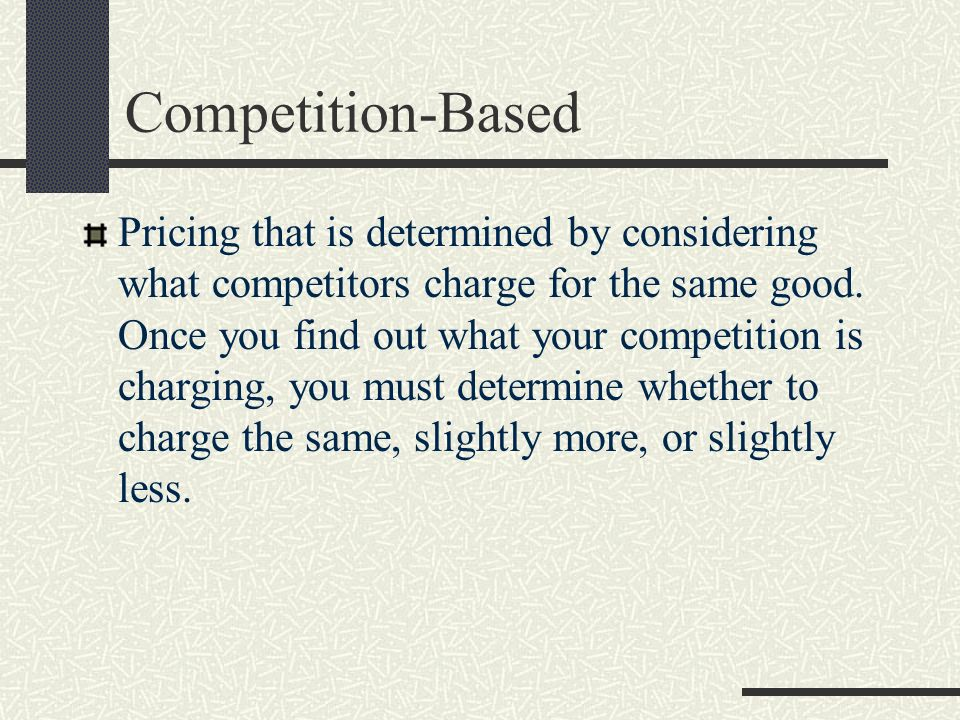 Competition-Based Pricing that is determined by considering what competitors charge for the same good. Once you find out what your competition is char