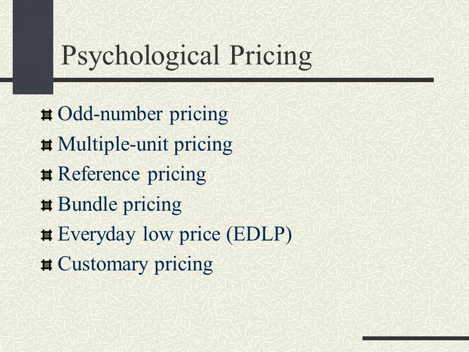 Psychological Pricing Odd-number pricing Multiple-unit pricing Reference pricing Bundle pricing Everyday low price (EDLP) Customary pricing